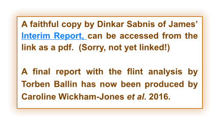 A faithful copy by Dinkar Sabnis of James' Interim Report, can be accessed from the link as a pdf.  (Sorry, not yet linked!)  A final report with the flint analysis by Torben Ballin has now been produced by Caroline Wickham-Jones et al. 2016.